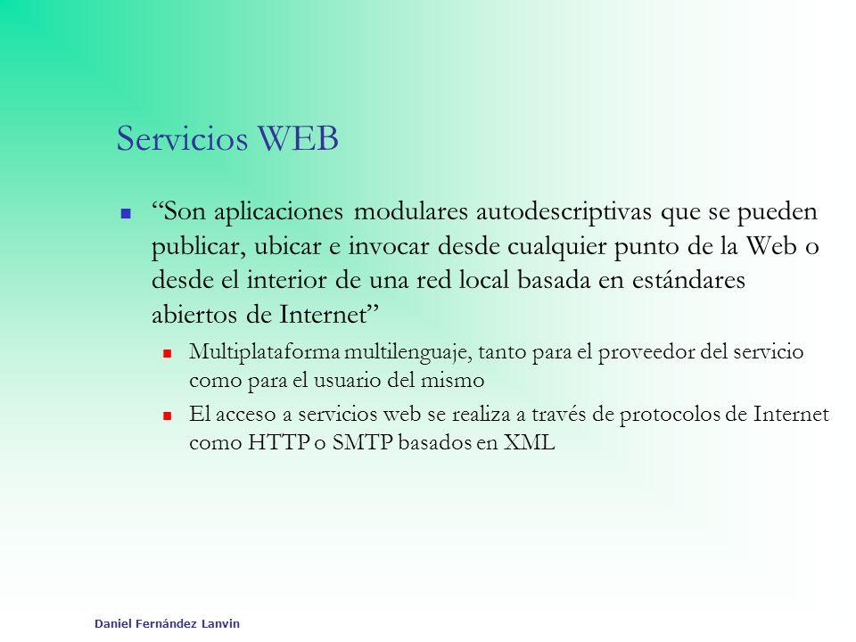 Daniel Fernández Lanvin Servicios WEB Son aplicaciones modulares autodescriptivas que se pueden publicar, ubicar e invocar desde cualquier punto de la