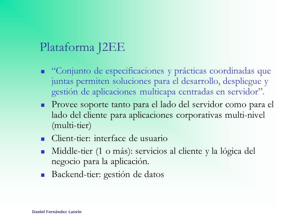 Daniel Fernández Lanvin Plataforma J2EE Conjunto de especificaciones y prácticas coordinadas que juntas permiten soluciones para el desarrollo, despli
