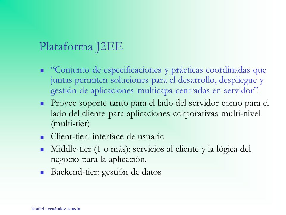 Daniel Fernández Lanvin APIs y Especificaciones J2EE EJBs 2.1 JDBC 2.0 Servlets 2.3 JSPs 1.2 JMS 1.0 JNDI 1.2 JTA 1.0 JavaMail 2.0 JAF 1.0 JAXP 1.1 JCA 1.0 JAAS 1.0 XML-RPC Web Services JMX (Java Management Extensions) Etc.