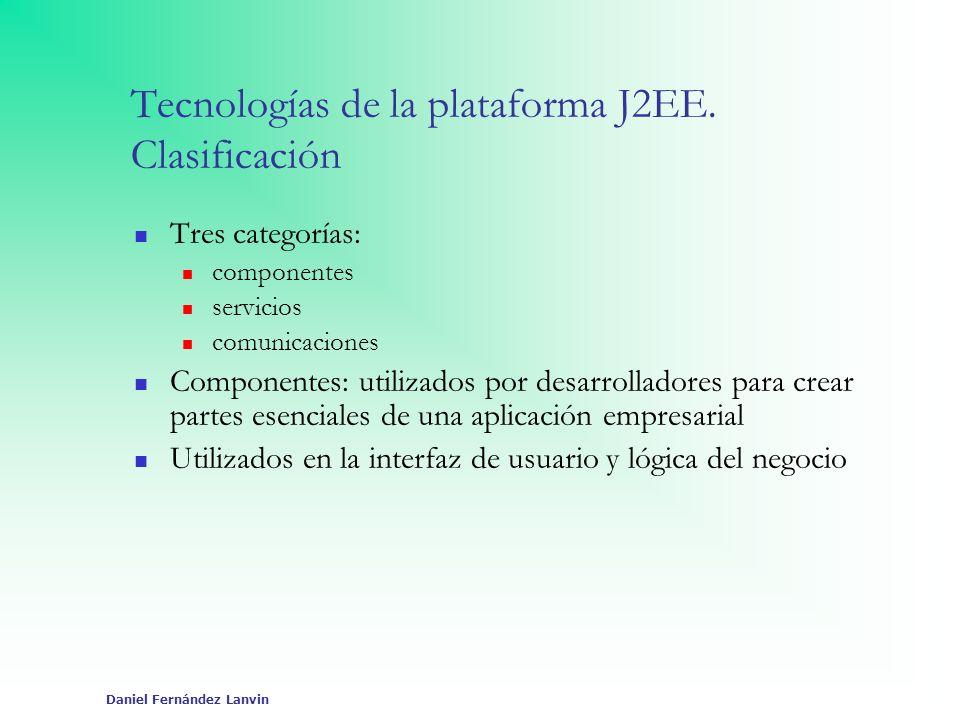 Daniel Fernández Lanvin Tecnologías de servicios API JDBC Proporciona conectividad independiente de la base de datos entre la plataforma J2EE y un amplio rango de orígenes de datos JAXP Soporta el procesamiento de documentos XML mediante DOM y SAX, y transformaciones XSLT.