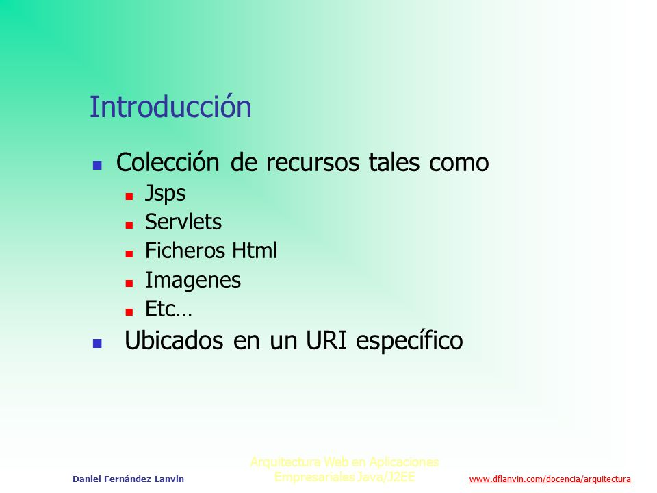 www.dflanvin.com/docencia/arquitectura Arquitectura Web en Aplicaciones Empresariales Java/J2EE Daniel Fernández Lanvin Introducción Colección de recu