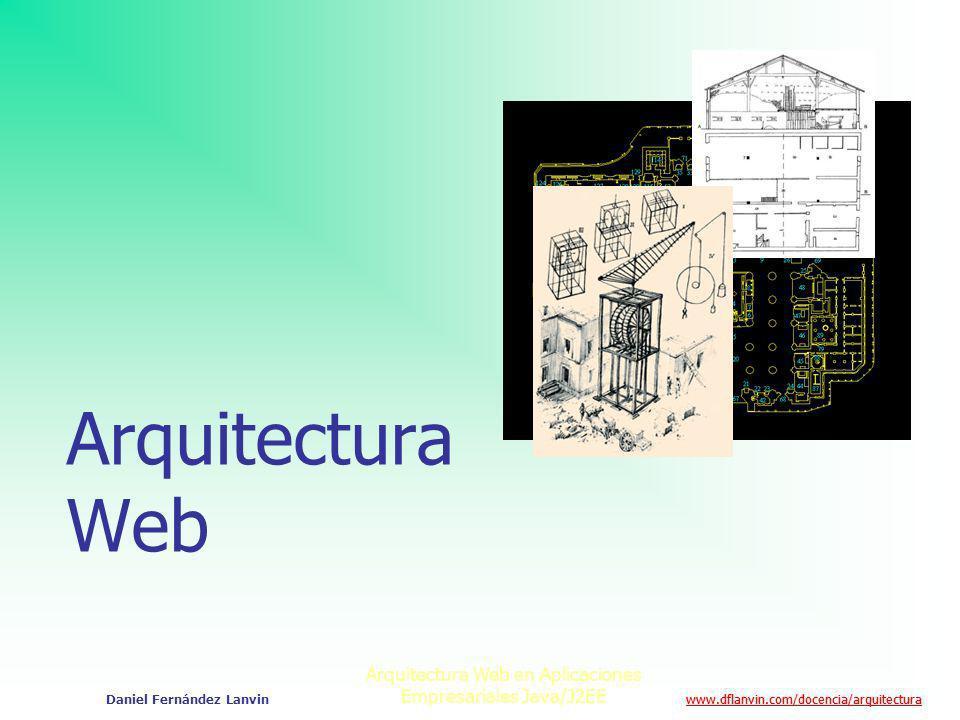 www.dflanvin.com/docencia/arquitectura Arquitectura Web en Aplicaciones Empresariales Java/J2EE Daniel Fernández Lanvin Arquitectura Web