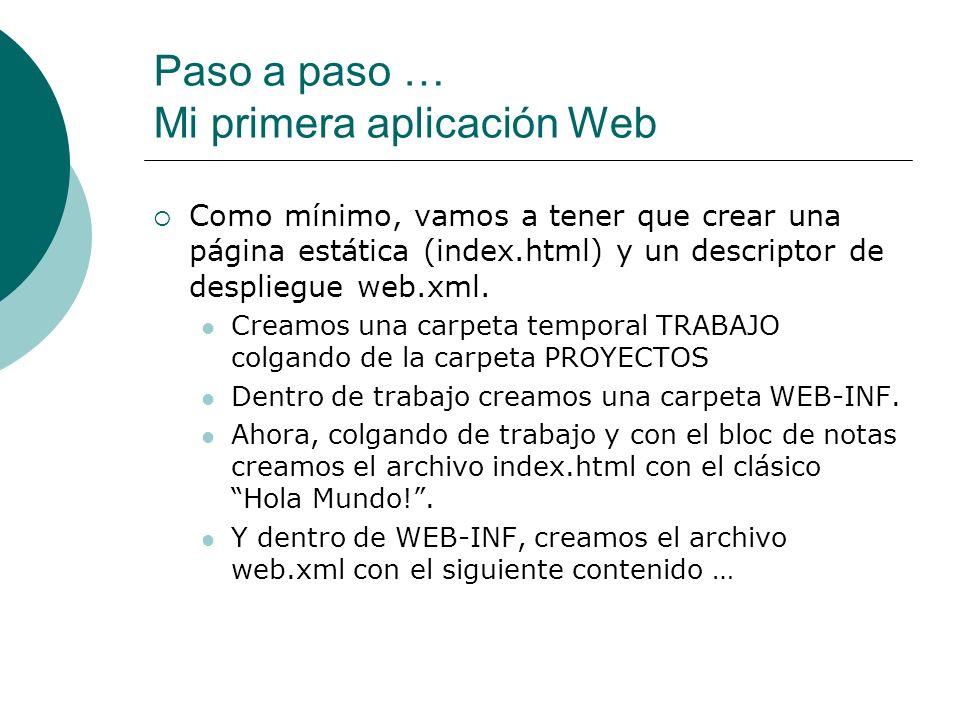 Paso a paso … Mi primera aplicación Web Como mínimo, vamos a tener que crear una página estática (index.html) y un descriptor de despliegue web.xml. C