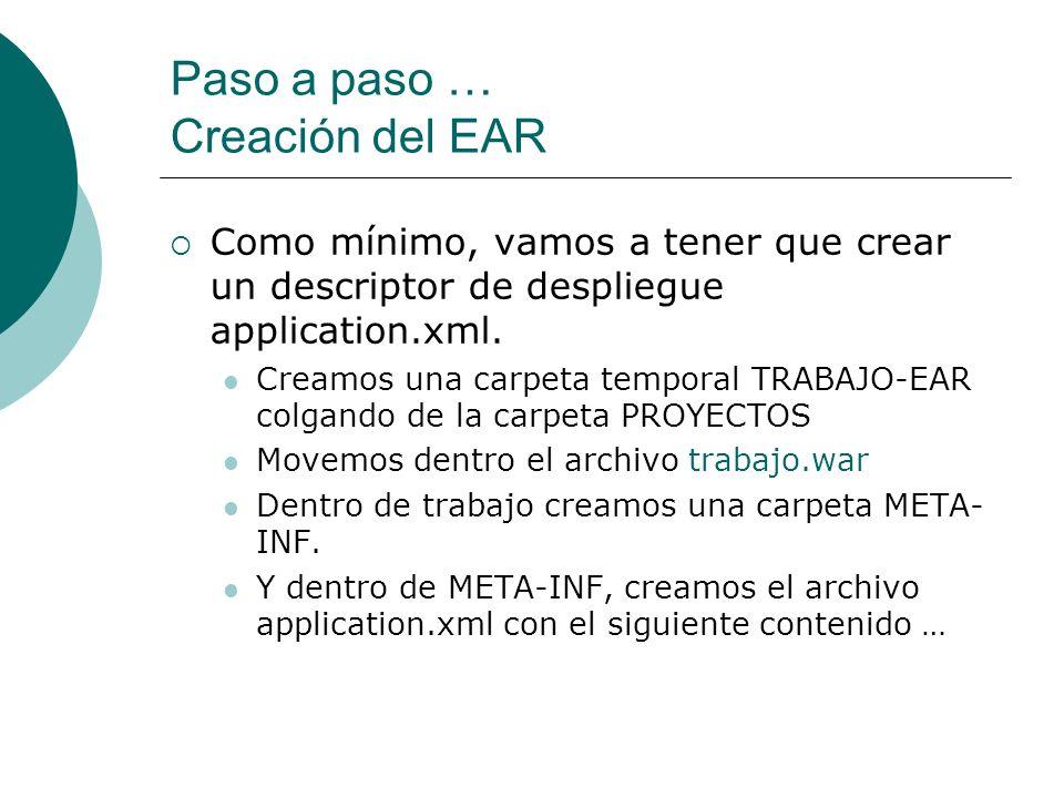 Paso a paso … Creación del EAR Como mínimo, vamos a tener que crear un descriptor de despliegue application.xml. Creamos una carpeta temporal TRABAJO-