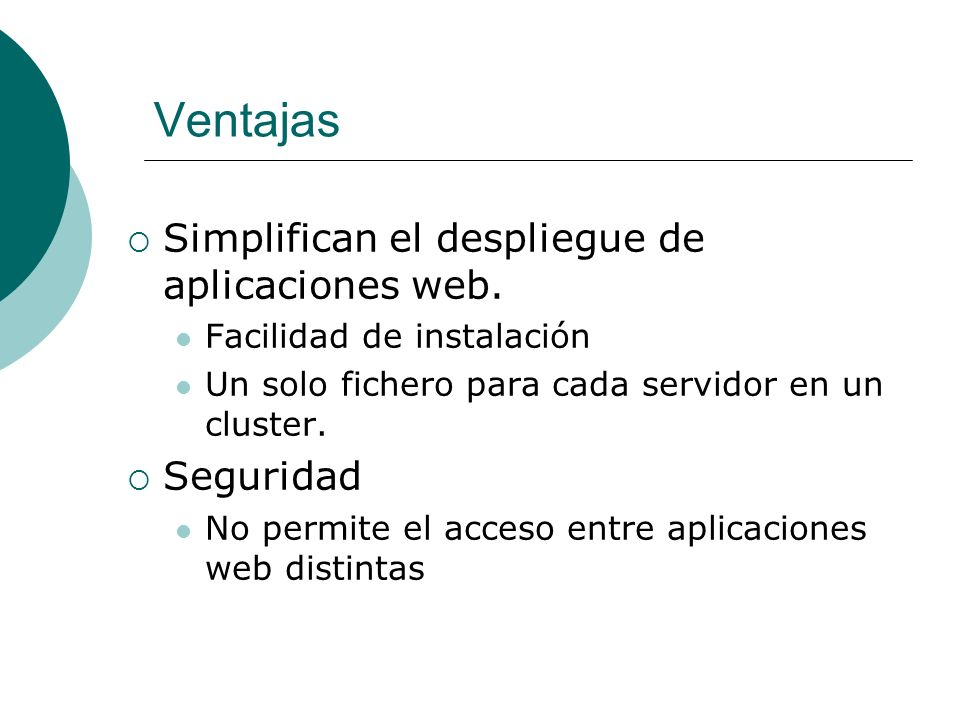 Ventajas Simplifican el despliegue de aplicaciones web. Facilidad de instalación Un solo fichero para cada servidor en un cluster. Seguridad No permit
