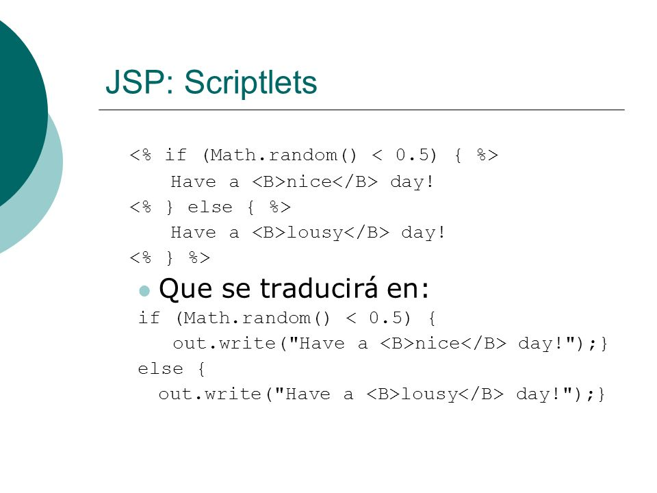 JSP: Scriptlets Have a nice day! Have a lousy day! Que se traducir á en: if (Math.random() < 0.5) { out.write(