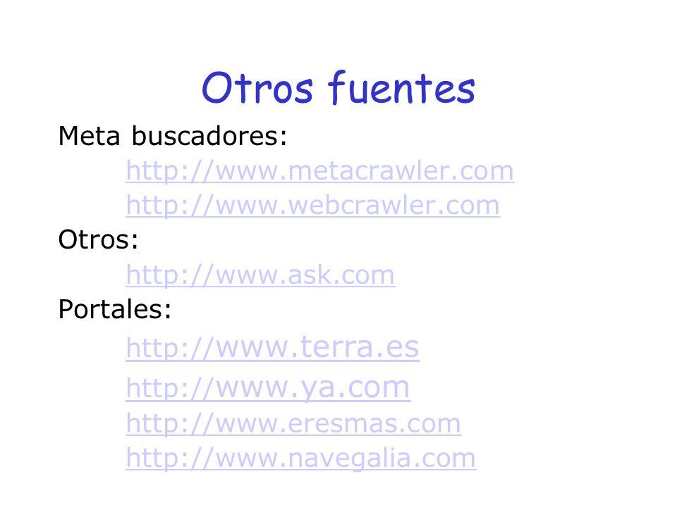 Otros fuentes Meta buscadores: http://www.metacrawler.com http://www.webcrawler.com Otros: http://www.ask.com Portales: http:// www.terra.es http:// w