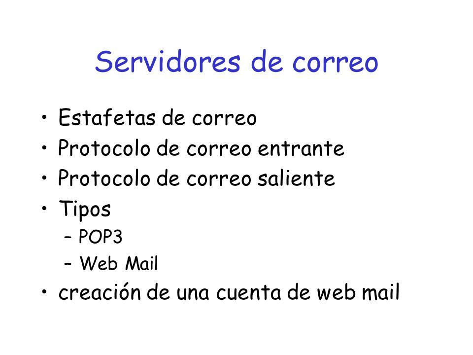 Servidores de correo Estafetas de correo Protocolo de correo entrante Protocolo de correo saliente Tipos –POP3 –Web Mail creación de una cuenta de web mail