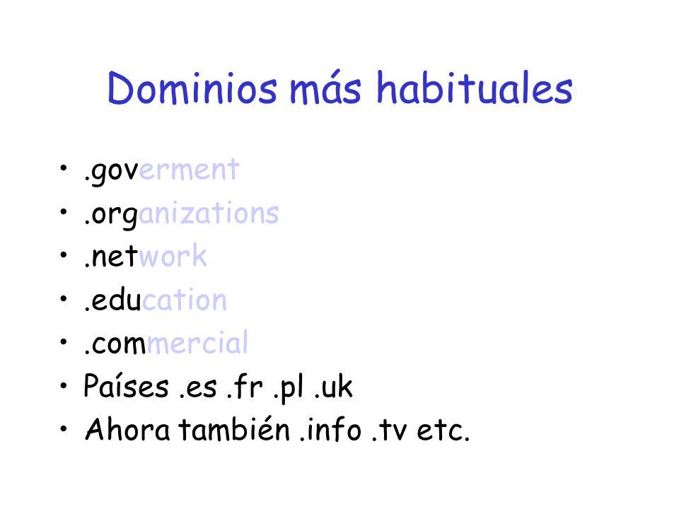Dominios más habituales.goverment.organizations.network.education.commercial Países.es.fr.pl.uk Ahora también.info.tv etc.