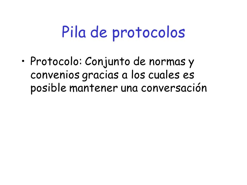 Pila de protocolos Protocolo: Conjunto de normas y convenios gracias a los cuales es posible mantener una conversación