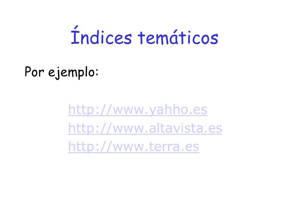 Índices temáticos Por ejemplo: http://www.yahho.es http://www.altavista.es http://www.terra.es