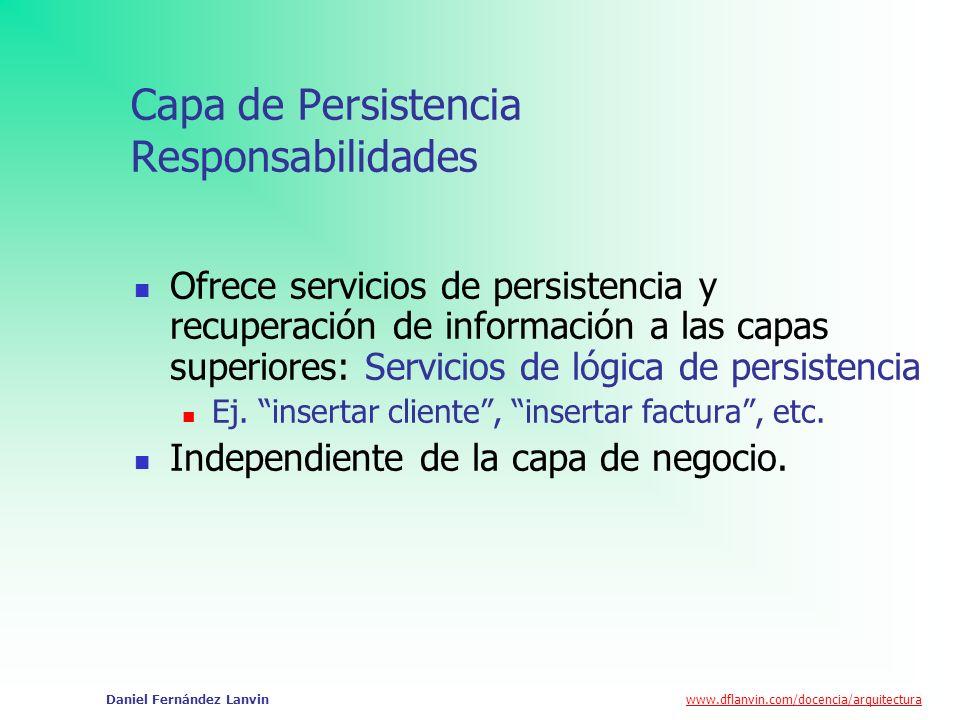 www.dflanvin.com/docencia/arquitectura Daniel Fernández Lanvin Capa de Persistencia Responsabilidades Ofrece servicios de persistencia y recuperación