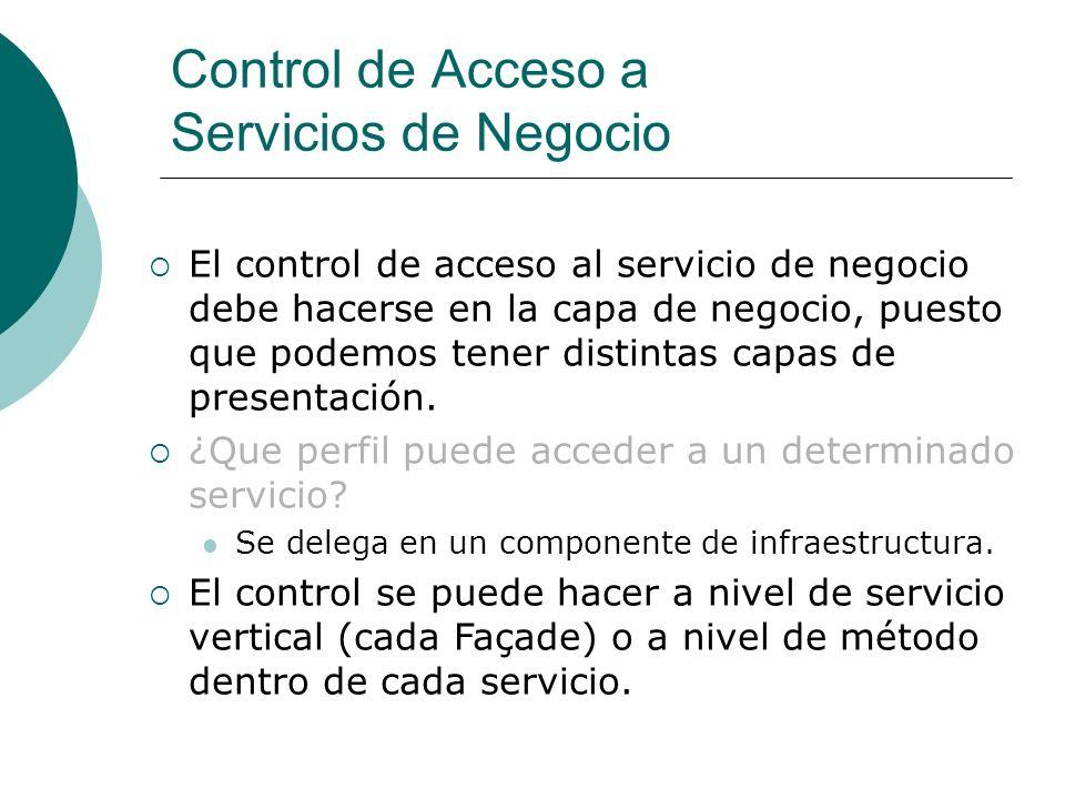 Control de Acceso a Servicios de Negocio El control de acceso al servicio de negocio debe hacerse en la capa de negocio, puesto que podemos tener distintas capas de presentación.