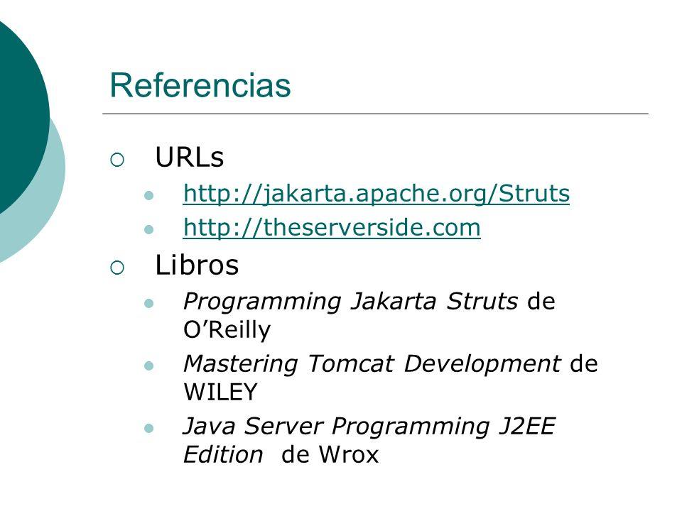 Referencias URLs http://jakarta.apache.org/Struts http://theserverside.com Libros Programming Jakarta Struts de OReilly Mastering Tomcat Development de WILEY Java Server Programming J2EE Edition de Wrox