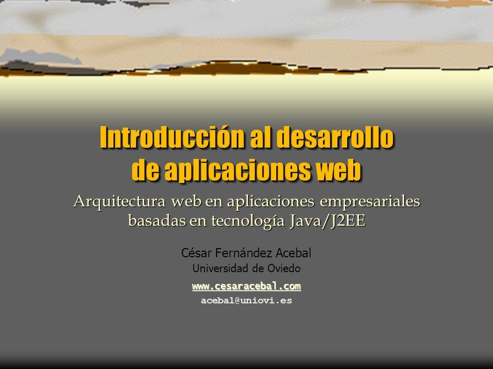 Introducción al desarrollo de aplicaciones web César Fernández Acebal Universidad de Oviedo www.cesaracebal.com acebal@uniovi.es Arquitectura web en aplicaciones empresariales basadas en tecnología Java/J2EE