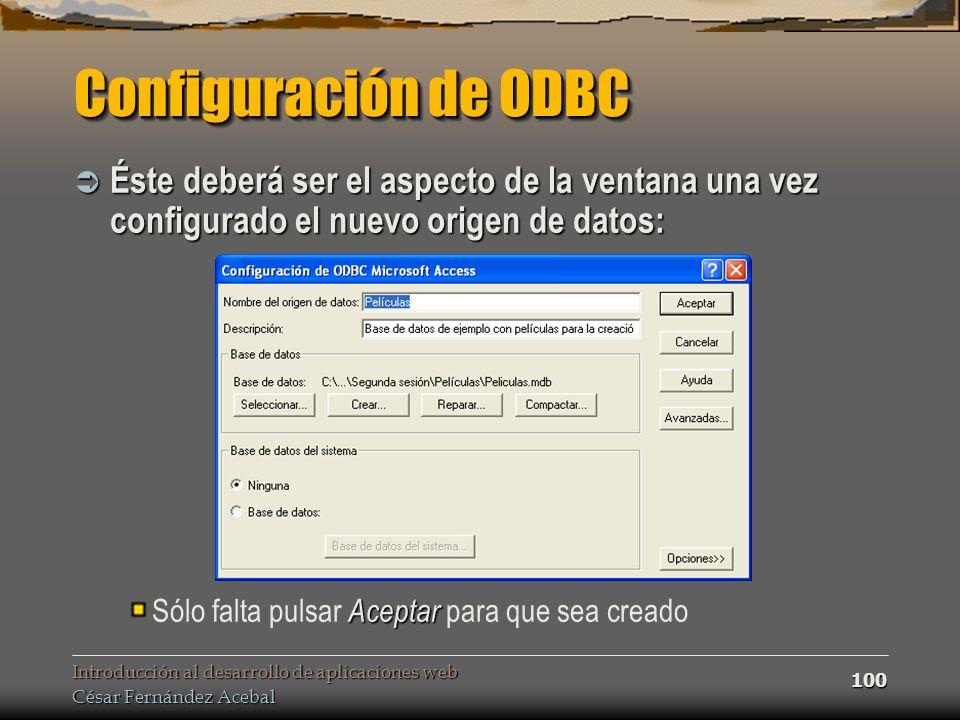 Introducción al desarrollo de aplicaciones web César Fernández Acebal 100 Configuración de ODBC Éste deberá ser el aspecto de la ventana una vez confi