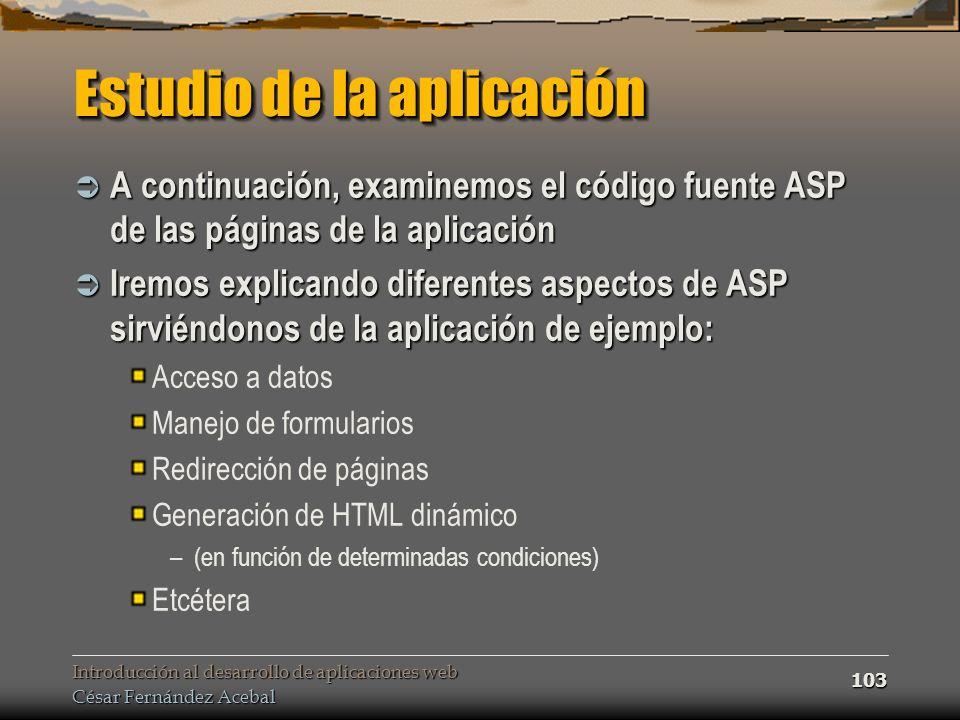 Introducción al desarrollo de aplicaciones web César Fernández Acebal 103 Estudio de la aplicación A continuación, examinemos el código fuente ASP de