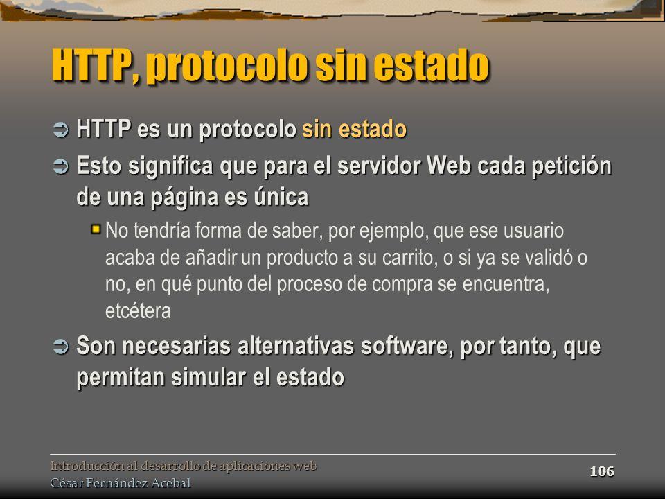 Introducción al desarrollo de aplicaciones web César Fernández Acebal 106 HTTP, protocolo sin estado HTTP es un protocolo sin estado HTTP es un protoc