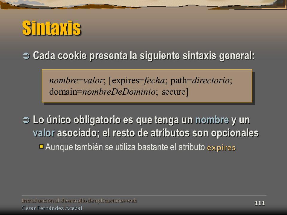 Introducción al desarrollo de aplicaciones web César Fernández Acebal 111 SintaxisSintaxis Cada cookie presenta la siguiente sintaxis general: Cada co