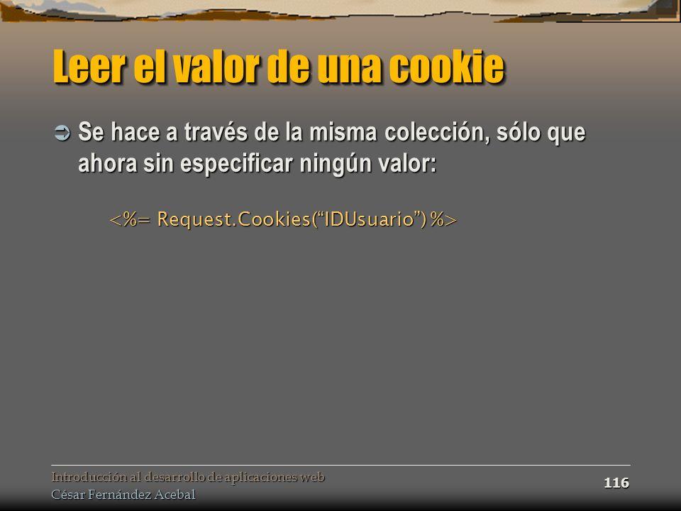Introducción al desarrollo de aplicaciones web César Fernández Acebal 116 Leer el valor de una cookie Se hace a través de la misma colección, sólo que