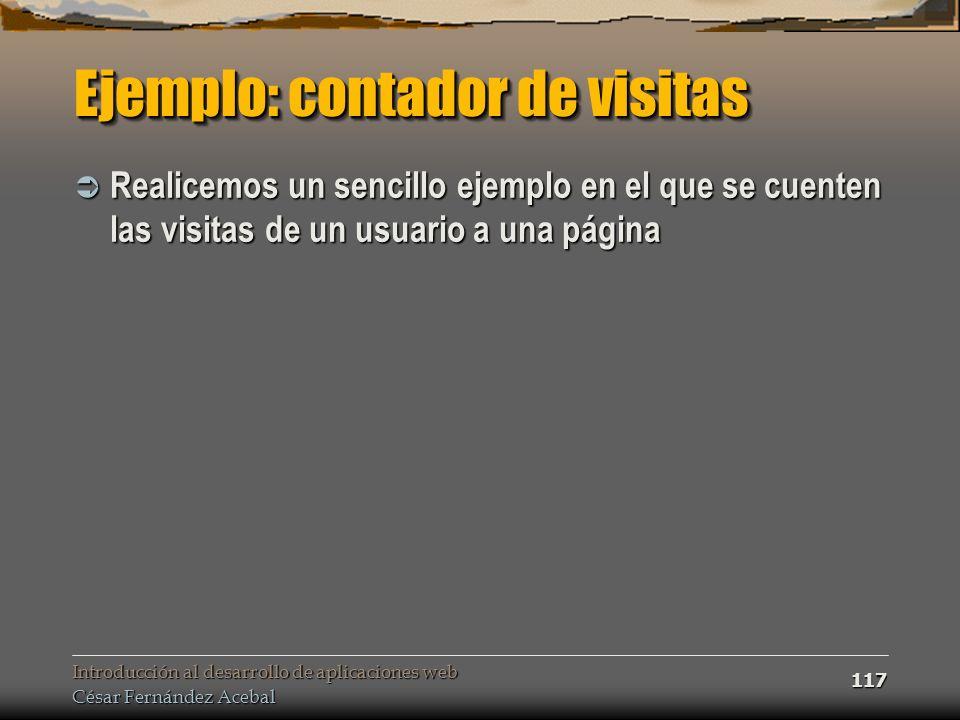 Introducción al desarrollo de aplicaciones web César Fernández Acebal 117 Ejemplo: contador de visitas Realicemos un sencillo ejemplo en el que se cue