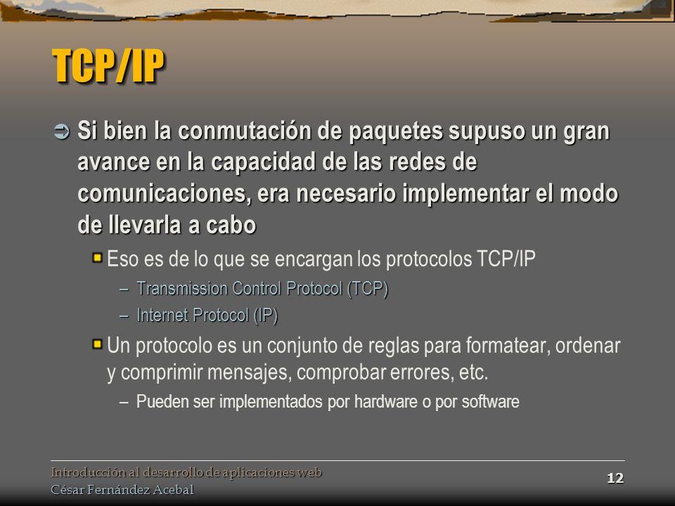 Introducción al desarrollo de aplicaciones web César Fernández Acebal 12 TCP/IPTCP/IP Si bien la conmutación de paquetes supuso un gran avance en la capacidad de las redes de comunicaciones, era necesario implementar el modo de llevarla a cabo Si bien la conmutación de paquetes supuso un gran avance en la capacidad de las redes de comunicaciones, era necesario implementar el modo de llevarla a cabo Eso es de lo que se encargan los protocolos TCP/IP –Transmission Control Protocol (TCP) –Internet Protocol (IP) Un protocolo es un conjunto de reglas para formatear, ordenar y comprimir mensajes, comprobar errores, etc.