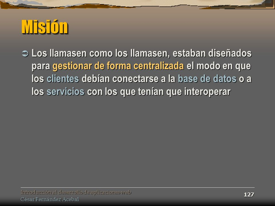 Introducción al desarrollo de aplicaciones web César Fernández Acebal 127 MisiónMisión Los llamasen como los llamasen, estaban diseñados para gestiona