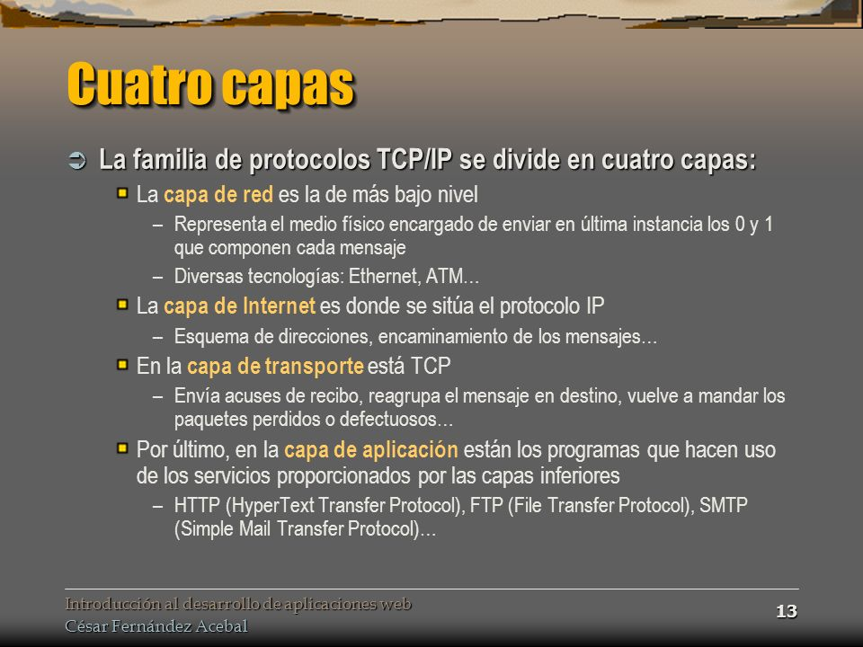 Introducción al desarrollo de aplicaciones web César Fernández Acebal 13 Cuatro capas La familia de protocolos TCP/IP se divide en cuatro capas: La familia de protocolos TCP/IP se divide en cuatro capas: La capa de red es la de más bajo nivel –Representa el medio físico encargado de enviar en última instancia los 0 y 1 que componen cada mensaje –Diversas tecnologías: Ethernet, ATM… La capa de Internet es donde se sitúa el protocolo IP –Esquema de direcciones, encaminamiento de los mensajes… En la capa de transporte está TCP –Envía acuses de recibo, reagrupa el mensaje en destino, vuelve a mandar los paquetes perdidos o defectuosos… Por último, en la capa de aplicación están los programas que hacen uso de los servicios proporcionados por las capas inferiores –HTTP (HyperText Transfer Protocol), FTP (File Transfer Protocol), SMTP (Simple Mail Transfer Protocol)…