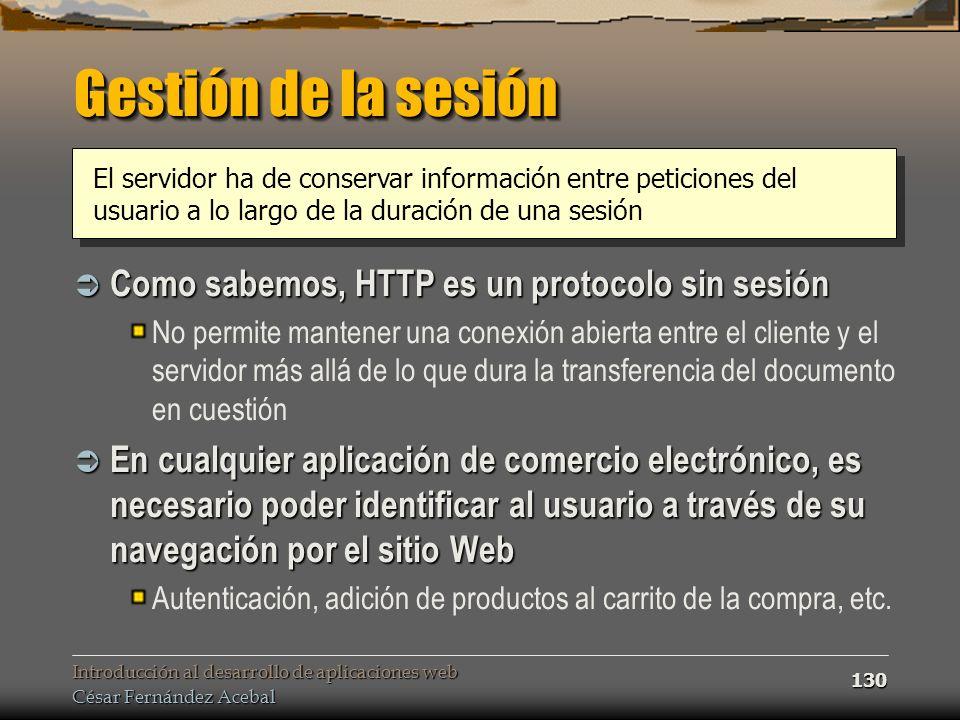 Introducción al desarrollo de aplicaciones web César Fernández Acebal 130 Gestión de la sesión Como sabemos, HTTP es un protocolo sin sesión Como sabe
