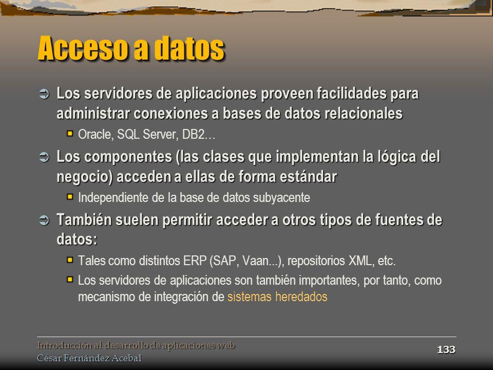 Introducción al desarrollo de aplicaciones web César Fernández Acebal 133 Acceso a datos Los servidores de aplicaciones proveen facilidades para admin