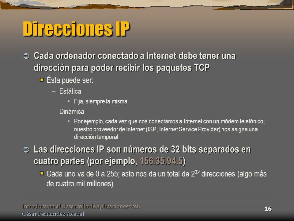 Introducción al desarrollo de aplicaciones web César Fernández Acebal 16 Direcciones IP Cada ordenador conectado a Internet debe tener una dirección para poder recibir los paquetes TCP Cada ordenador conectado a Internet debe tener una dirección para poder recibir los paquetes TCP Ésta puede ser: –Estática Fija, siempre la misma –Dinámica Por ejemplo, cada vez que nos conectamos a Internet con un módem telefónico, nuestro proveedor de Internet (ISP, Internet Service Provider) nos asigna una dirección temporal Las direcciones IP son números de 32 bits separados en cuatro partes (por ejemplo, 156.35.94.5) Las direcciones IP son números de 32 bits separados en cuatro partes (por ejemplo, 156.35.94.5) Cada uno va de 0 a 255; esto nos da un total de 2 32 direcciones (algo más de cuatro mil millones)
