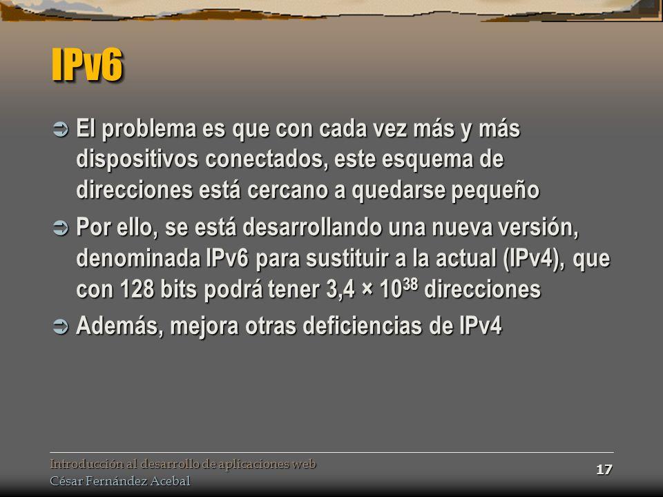 Introducción al desarrollo de aplicaciones web César Fernández Acebal 17 IPv6IPv6 El problema es que con cada vez más y más dispositivos conectados, este esquema de direcciones está cercano a quedarse pequeño El problema es que con cada vez más y más dispositivos conectados, este esquema de direcciones está cercano a quedarse pequeño Por ello, se está desarrollando una nueva versión, denominada IPv6 para sustituir a la actual (IPv4), que con 128 bits podrá tener 3,4 × 10 38 direcciones Por ello, se está desarrollando una nueva versión, denominada IPv6 para sustituir a la actual (IPv4), que con 128 bits podrá tener 3,4 × 10 38 direcciones Además, mejora otras deficiencias de IPv4 Además, mejora otras deficiencias de IPv4