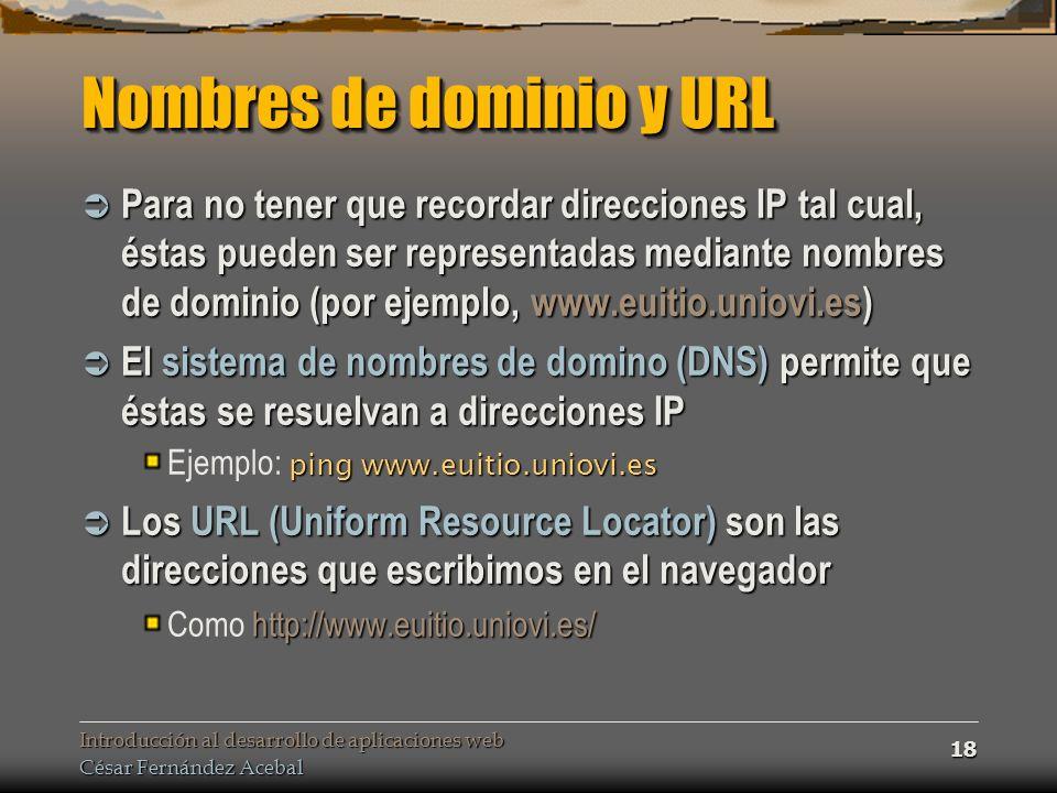 Introducción al desarrollo de aplicaciones web César Fernández Acebal 18 Nombres de dominio y URL Para no tener que recordar direcciones IP tal cual, éstas pueden ser representadas mediante nombres de dominio (por ejemplo, www.euitio.uniovi.es) Para no tener que recordar direcciones IP tal cual, éstas pueden ser representadas mediante nombres de dominio (por ejemplo, www.euitio.uniovi.es) El sistema de nombres de domino (DNS) permite que éstas se resuelvan a direcciones IP El sistema de nombres de domino (DNS) permite que éstas se resuelvan a direcciones IP ping www.euitio.uniovi.es Ejemplo: ping www.euitio.uniovi.es Los URL (Uniform Resource Locator) son las direcciones que escribimos en el navegador Los URL (Uniform Resource Locator) son las direcciones que escribimos en el navegador http://www.euitio.uniovi.es/ Como http://www.euitio.uniovi.es/
