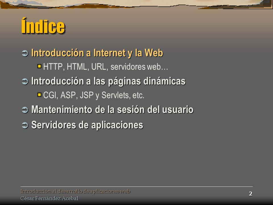 Introducción al desarrollo de aplicaciones web César Fernández Acebal 2 ÍndiceÍndice Introducción a Internet y la Web Introducción a Internet y la Web HTTP, HTML, URL, servidores web… Introducción a las páginas dinámicas Introducción a las páginas dinámicas CGI, ASP, JSP y Servlets, etc.