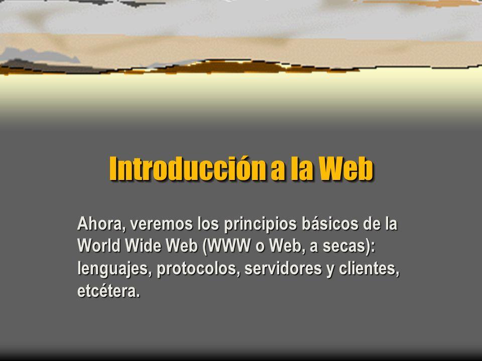 Introducción a la Web Ahora, veremos los principios básicos de la World Wide Web (WWW o Web, a secas): lenguajes, protocolos, servidores y clientes, etcétera.