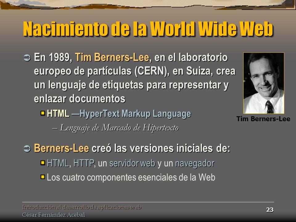 Introducción al desarrollo de aplicaciones web César Fernández Acebal 23 Nacimiento de la World Wide Web En 1989, Tim Berners-Lee, en el laboratorio europeo de partículas (CERN), en Suiza, crea un lenguaje de etiquetas para representar y enlazar documentos En 1989, Tim Berners-Lee, en el laboratorio europeo de partículas (CERN), en Suiza, crea un lenguaje de etiquetas para representar y enlazar documentos HTML HyperText Markup Language –Lenguaje de Marcado de Hipertexto Berners-Lee creó las versiones iniciales de: Berners-Lee creó las versiones iniciales de: HTMLHTTPservidor webnavegador HTML, HTTP, un servidor web y un navegador Los cuatro componentes esenciales de la Web Tim Berners-Lee