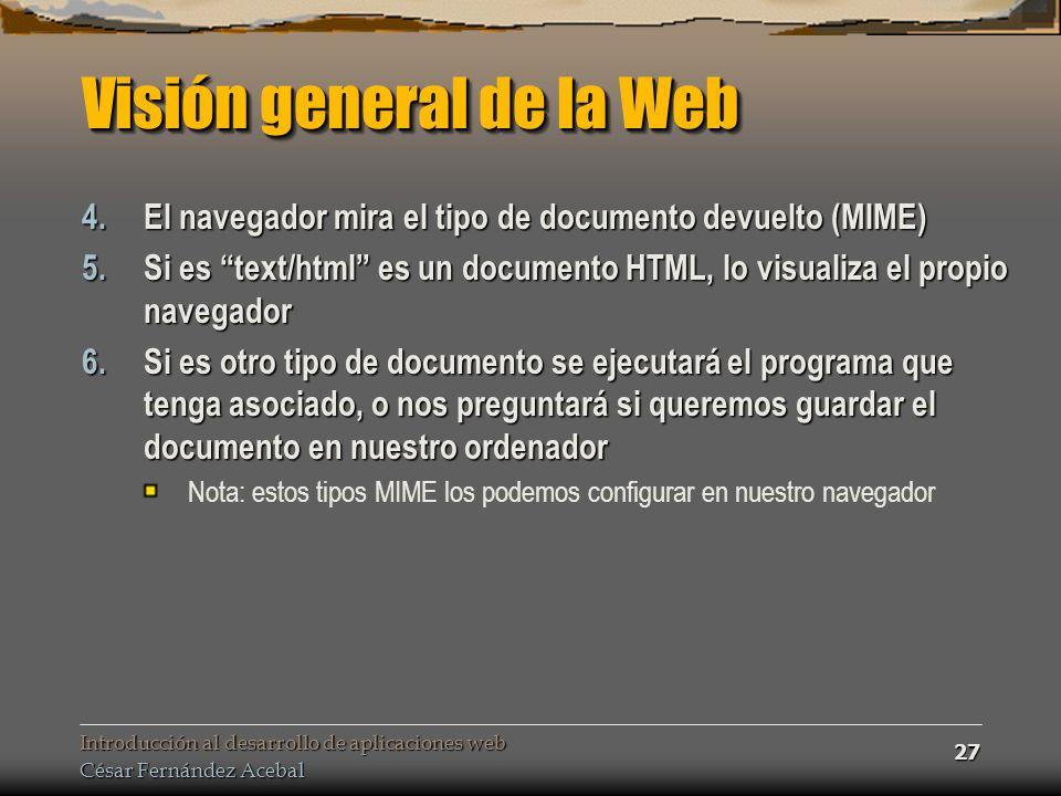 Introducción al desarrollo de aplicaciones web César Fernández Acebal 27 Visión general de la Web 4.El navegador mira el tipo de documento devuelto (MIME) 5.Si es text/html es un documento HTML, lo visualiza el propio navegador 6.Si es otro tipo de documento se ejecutará el programa que tenga asociado, o nos preguntará si queremos guardar el documento en nuestro ordenador Nota: estos tipos MIME los podemos configurar en nuestro navegador