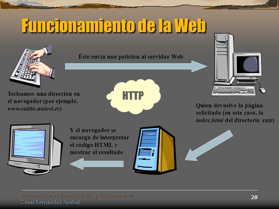 Introducción al desarrollo de aplicaciones web César Fernández Acebal 28 Funcionamiento de la Web Tecleamos una dirección en el navegador (por ejemplo, www.euitio.uniovi.es) Éste envía una petición al servidor Web Quien devuelve la página solicitada (en este caso, la index.html del directorio raíz) Y el navegador se encarga de interpretar el código HTML y mostrar el resultado HTTP