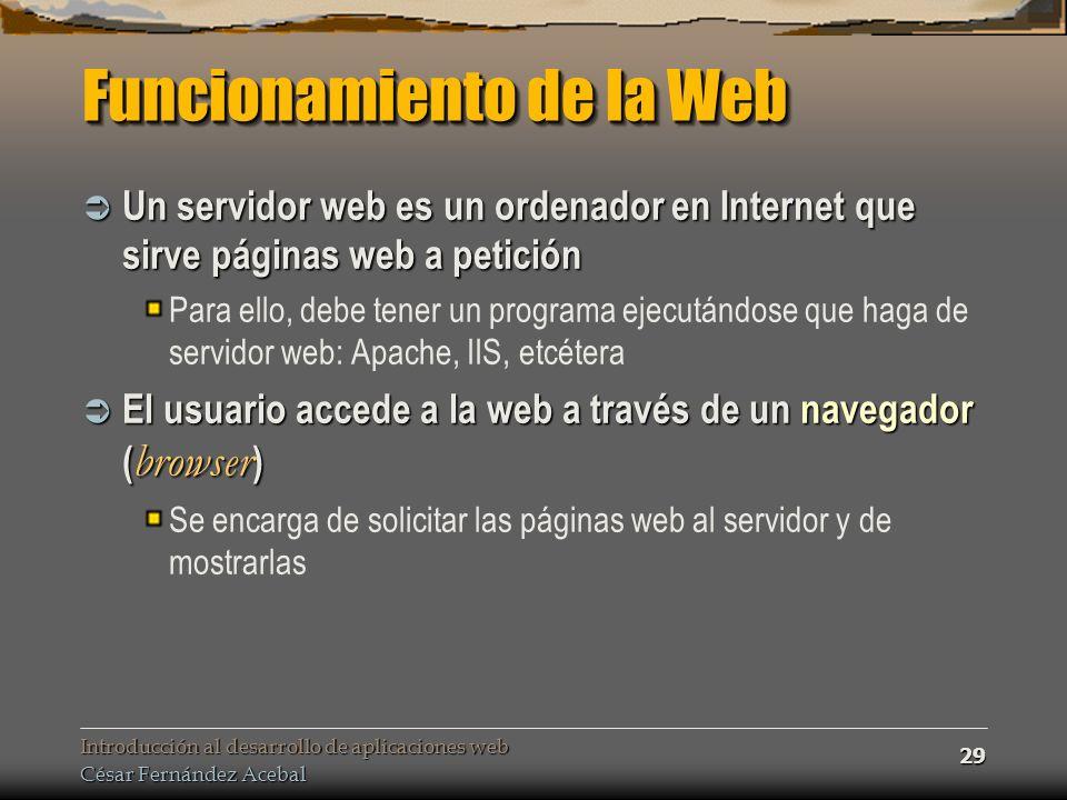 Introducción al desarrollo de aplicaciones web César Fernández Acebal 29 Funcionamiento de la Web Un servidor web es un ordenador en Internet que sirve páginas web a petición Un servidor web es un ordenador en Internet que sirve páginas web a petición Para ello, debe tener un programa ejecutándose que haga de servidor web: Apache, IIS, etcétera El usuario accede a la web a través de un navegador ( browser ) El usuario accede a la web a través de un navegador ( browser ) Se encarga de solicitar las páginas web al servidor y de mostrarlas