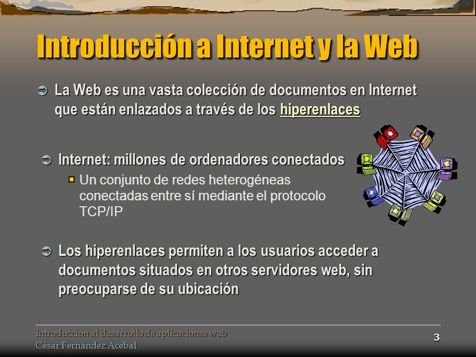 Introducción al desarrollo de aplicaciones web César Fernández Acebal 64 Modo de funcionamiento El esquema de funcionamiento de las páginas dinámicas es siempre similar independientemente de en qué se hayan desarrollado éstas El esquema de funcionamiento de las páginas dinámicas es siempre similar independientemente de en qué se hayan desarrollado éstas CGI, ASP, Servlets/JSP… El servidor Web detecta una petición de una página dinámica y se la pasa al programa necesario El servidor Web detecta una petición de una página dinámica y se la pasa al programa necesario Podría ser una extensión del servidor O bien un programa completamente independiente Éste programa es quien sabe cómo interpretar el código de la página para devolver el HTML apropiado Éste programa es quien sabe cómo interpretar el código de la página para devolver el HTML apropiado