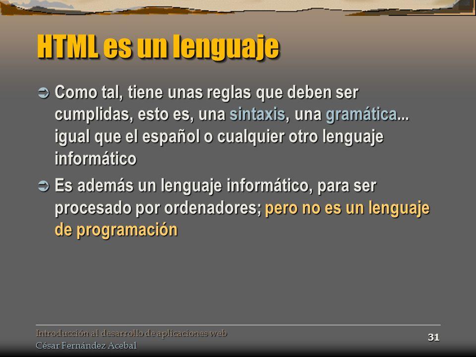 Introducción al desarrollo de aplicaciones web César Fernández Acebal 31 HTML es un lenguaje Como tal, tiene unas reglas que deben ser cumplidas, esto es, una sintaxis, una gramática...