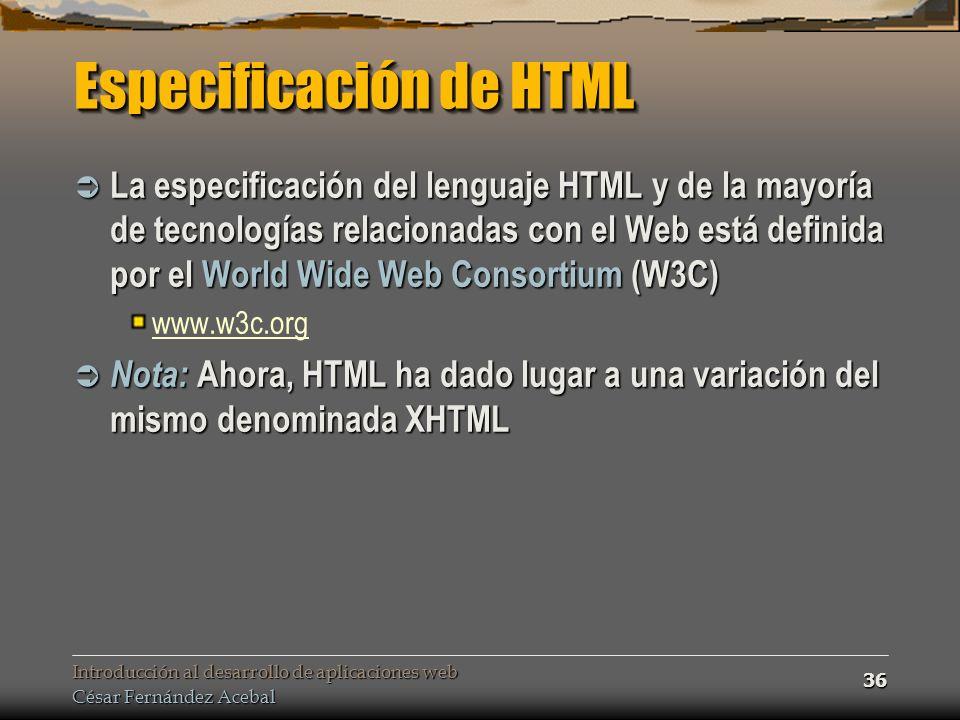 Introducción al desarrollo de aplicaciones web César Fernández Acebal 36 Especificación de HTML La especificación del lenguaje HTML y de la mayoría de tecnologías relacionadas con el Web está definida por el World Wide Web Consortium (W3C) La especificación del lenguaje HTML y de la mayoría de tecnologías relacionadas con el Web está definida por el World Wide Web Consortium (W3C) www.w3c.org Nota: Ahora, HTML ha dado lugar a una variación del mismo denominada XHTML Nota: Ahora, HTML ha dado lugar a una variación del mismo denominada XHTML