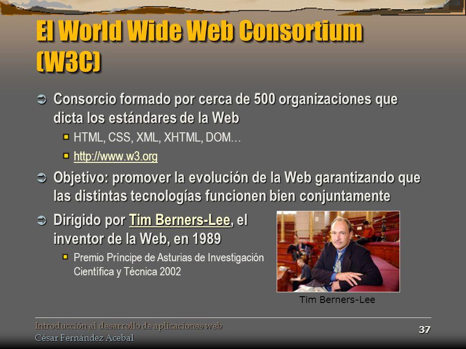 Introducción al desarrollo de aplicaciones web César Fernández Acebal 37 El World Wide Web Consortium (W3C) Consorcio formado por cerca de 500 organizaciones que dicta los estándares de la Web Consorcio formado por cerca de 500 organizaciones que dicta los estándares de la Web HTML, CSS, XML, XHTML, DOM… http://www.w3.org Objetivo: promover la evolución de la Web garantizando que las distintas tecnologías funcionen bien conjuntamente Objetivo: promover la evolución de la Web garantizando que las distintas tecnologías funcionen bien conjuntamente Tim Berners-Lee Dirigido por Tim Berners-Lee, el inventor de la Web, en 1989 Dirigido por Tim Berners-Lee, el inventor de la Web, en 1989Tim Berners-LeeTim Berners-Lee Premio Príncipe de Asturias de Investigación Científica y Técnica 2002