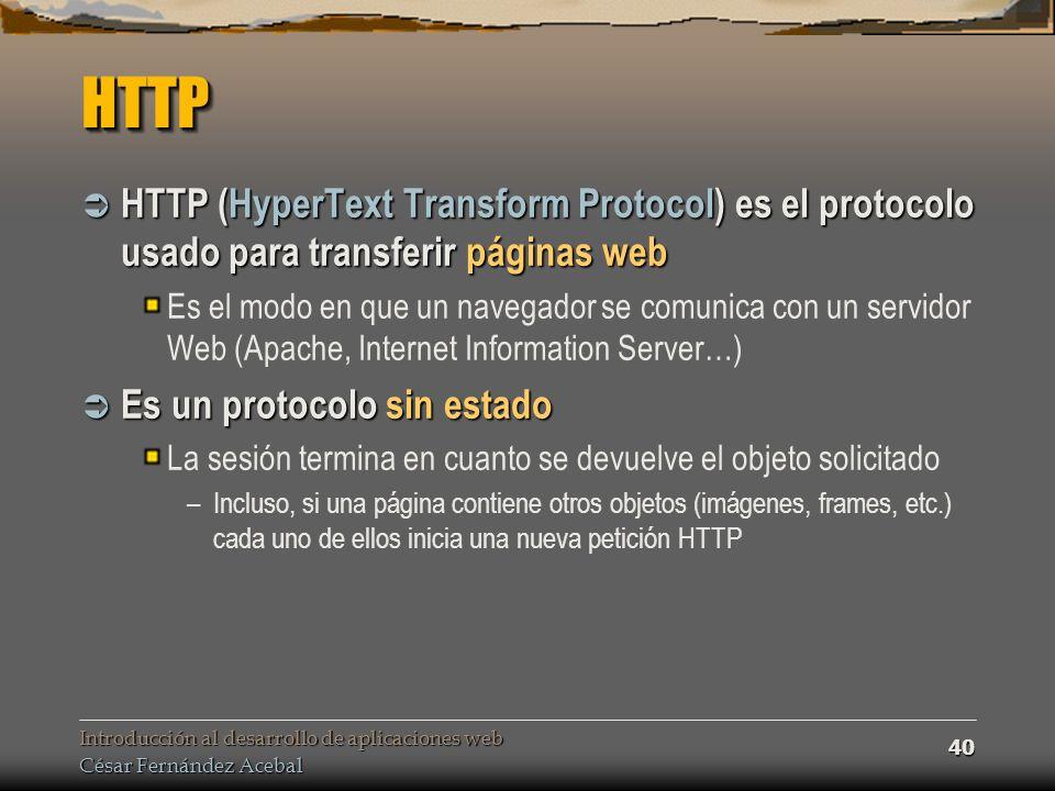 Introducción al desarrollo de aplicaciones web César Fernández Acebal 40 HTTPHTTP HTTP (HyperText Transform Protocol) es el protocolo usado para transferir páginas web HTTP (HyperText Transform Protocol) es el protocolo usado para transferir páginas web Es el modo en que un navegador se comunica con un servidor Web (Apache, Internet Information Server…) Es un protocolo sin estado Es un protocolo sin estado La sesión termina en cuanto se devuelve el objeto solicitado –Incluso, si una página contiene otros objetos (imágenes, frames, etc.) cada uno de ellos inicia una nueva petición HTTP