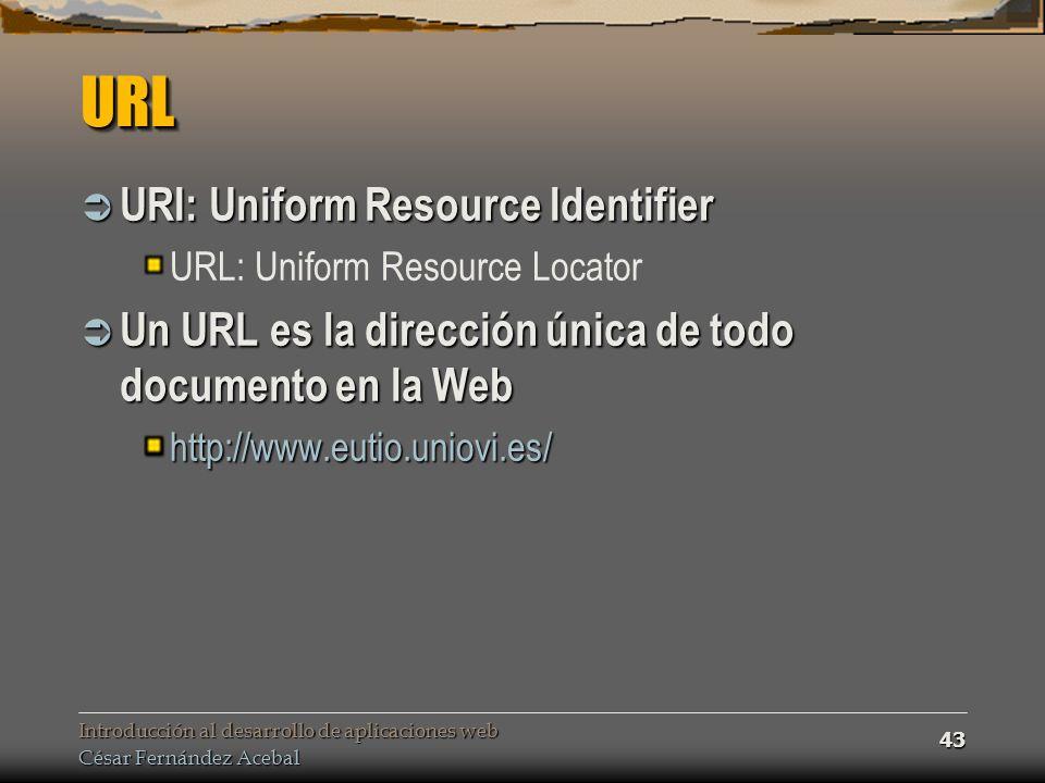 Introducción al desarrollo de aplicaciones web César Fernández Acebal 43 URLURL URI: Uniform Resource Identifier URI: Uniform Resource Identifier URL: Uniform Resource Locator Un URL es la dirección única de todo documento en la Web Un URL es la dirección única de todo documento en la Webhttp://www.eutio.uniovi.es/