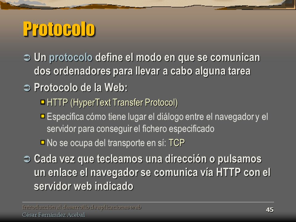 Introducción al desarrollo de aplicaciones web César Fernández Acebal 45 ProtocoloProtocolo Un protocolo define el modo en que se comunican dos ordenadores para llevar a cabo alguna tarea Un protocolo define el modo en que se comunican dos ordenadores para llevar a cabo alguna tarea Protocolo de la Web: Protocolo de la Web: HTTP (HyperText Transfer Protocol) Especifica cómo tiene lugar el diálogo entre el navegador y el servidor para conseguir el fichero especificado TCP No se ocupa del transporte en sí: TCP Cada vez que tecleamos una dirección o pulsamos un enlace el navegador se comunica vía HTTP con el servidor web indicado Cada vez que tecleamos una dirección o pulsamos un enlace el navegador se comunica vía HTTP con el servidor web indicado