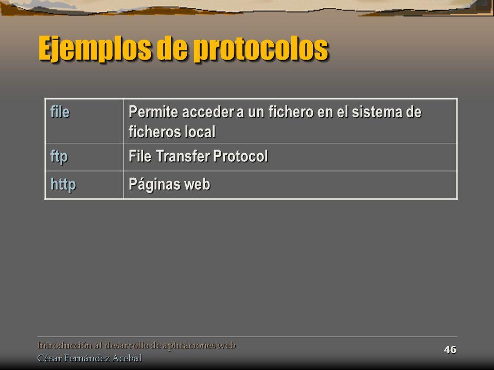 Introducción al desarrollo de aplicaciones web César Fernández Acebal 46 Ejemplos de protocolos file Permite acceder a un fichero en el sistema de ficheros local ftp File Transfer Protocol http Páginas web