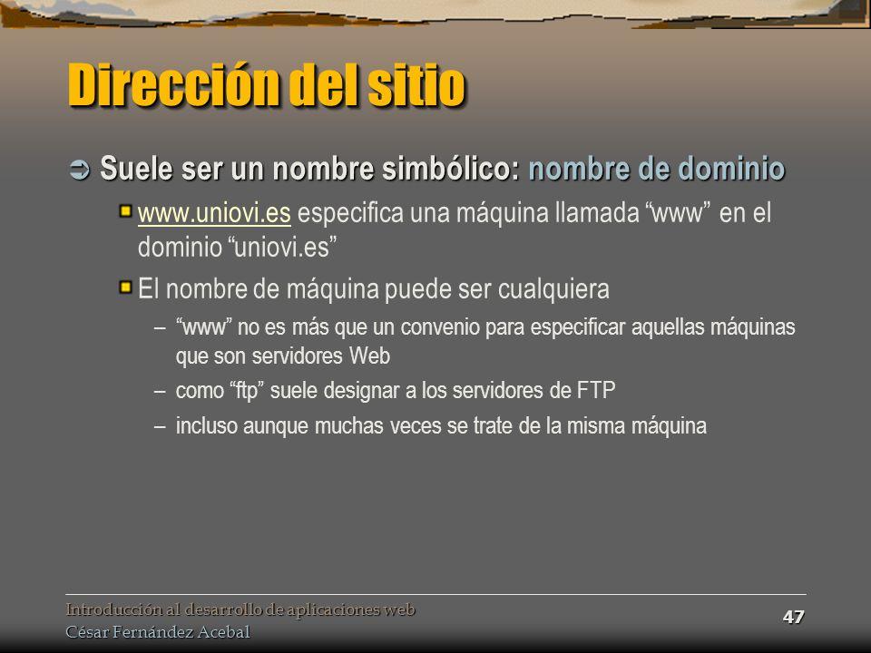 Introducción al desarrollo de aplicaciones web César Fernández Acebal 47 Dirección del sitio Suele ser un nombre simbólico: nombre de dominio Suele ser un nombre simbólico: nombre de dominio www.uniovi.eswww.uniovi.es especifica una máquina llamada www en el dominio uniovi.es El nombre de máquina puede ser cualquiera –www no es más que un convenio para especificar aquellas máquinas que son servidores Web –como ftp suele designar a los servidores de FTP –incluso aunque muchas veces se trate de la misma máquina