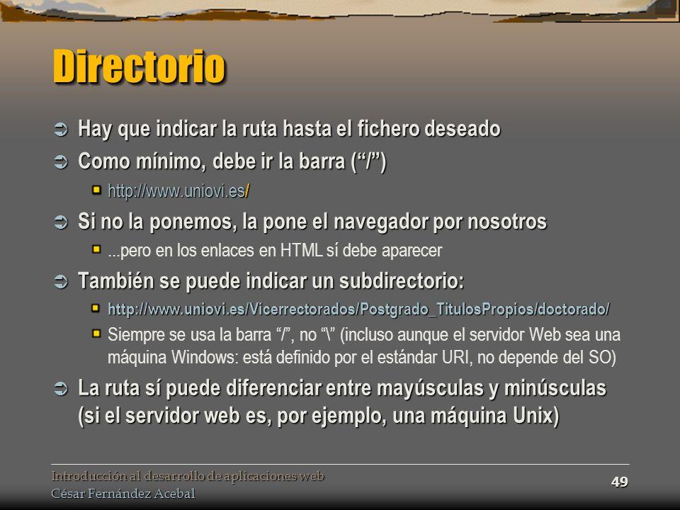 Introducción al desarrollo de aplicaciones web César Fernández Acebal 49 DirectorioDirectorio Hay que indicar la ruta hasta el fichero deseado Hay que indicar la ruta hasta el fichero deseado Como mínimo, debe ir la barra (/) Como mínimo, debe ir la barra (/) http://www.uniovi.es / Si no la ponemos, la pone el navegador por nosotros Si no la ponemos, la pone el navegador por nosotros...pero en los enlaces en HTML sí debe aparecer También se puede indicar un subdirectorio: También se puede indicar un subdirectorio:http://www.uniovi.es/Vicerrectorados/Postgrado_TitulosPropios/doctorado/ Siempre se usa la barra /, no \ (incluso aunque el servidor Web sea una máquina Windows: está definido por el estándar URI, no depende del SO) La ruta sí puede diferenciar entre mayúsculas y minúsculas (si el servidor web es, por ejemplo, una máquina Unix) La ruta sí puede diferenciar entre mayúsculas y minúsculas (si el servidor web es, por ejemplo, una máquina Unix)