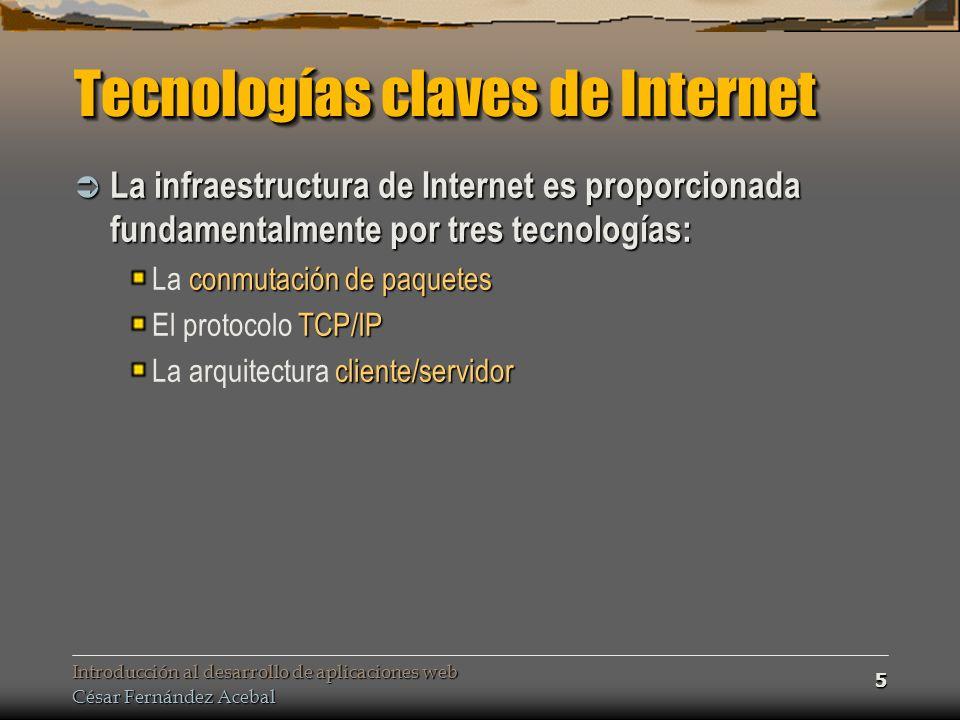 Introducción al desarrollo de aplicaciones web César Fernández Acebal 5 Tecnologías claves de Internet La infraestructura de Internet es proporcionada fundamentalmente por tres tecnologías: La infraestructura de Internet es proporcionada fundamentalmente por tres tecnologías: conmutación de paquetes La conmutación de paquetes TCP/IP El protocolo TCP/IP cliente/servidor La arquitectura cliente/servidor